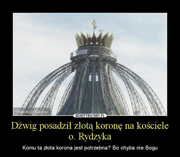 Dźwig posadził złotą koronę na kościele o. Rydzyka – Komu ta złota korona jest potrzebna? Bo chyba nie Bogu