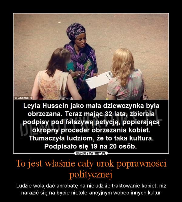 To jest właśnie cały urok poprawności politycznej – Ludzie wolą dać aprobatę na nieludzkie traktowanie kobiet, niż narazić się na bycie nietolerancyjnym wobec innych kultur