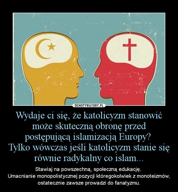 Wydaje ci się, że katolicyzm stanowić może skuteczną obronę przed postępującą islamizacją Europy? Tylko wówczas jeśli katolicyzm stanie się równie radykalny co islam... – Stawiaj na powszechną, społeczną edukację. \nUmacnianie monopolistycznej pozycji któregokolwiek z monoteizmów, ostatecznie zawsze prowadzi do fanatyzmu.