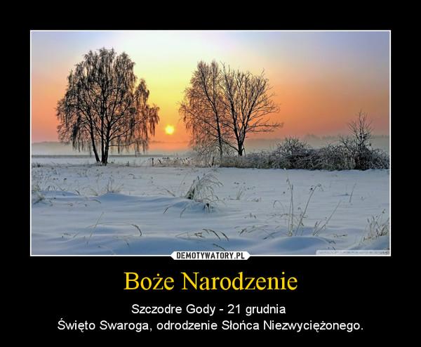 Boże Narodzenie – Szczodre Gody - 21 grudnia \nŚwięto Swaroga, odrodzenie Słońca Niezwyciężonego.