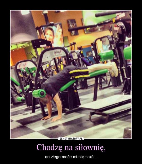 Chodzę na siłownię, – co złego może mi się stać...