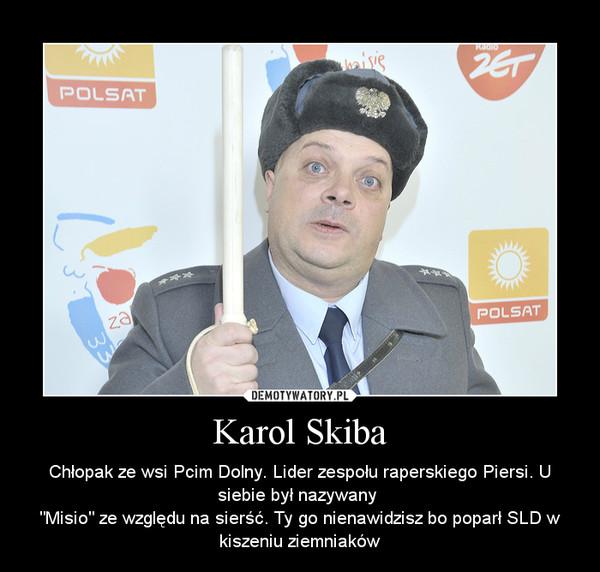 """Karol Skiba – Chłopak ze wsi Pcim Dolny. Lider zespołu raperskiego Piersi. U siebie był nazywany """"Misio"""" ze względu na sierść. Ty go nienawidzisz bo poparł SLD w kiszeniu ziemniaków"""