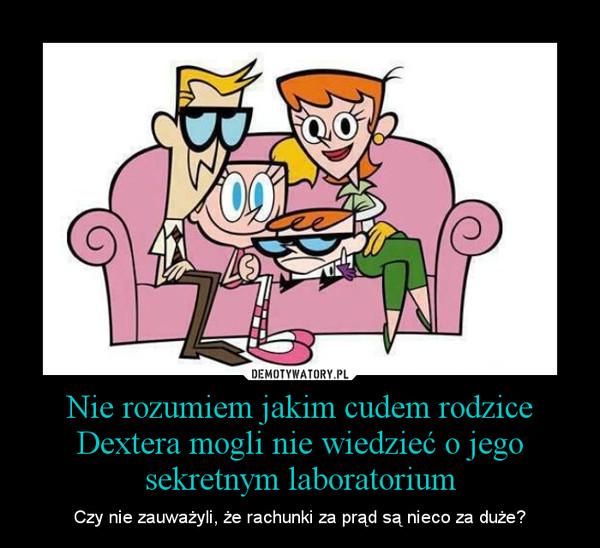 Nie rozumiem jakim cudem rodzice Dextera mogli nie wiedzieć o jego sekretnym laboratorium – Czy nie zauważyli, że rachunki za prąd są nieco za duże?
