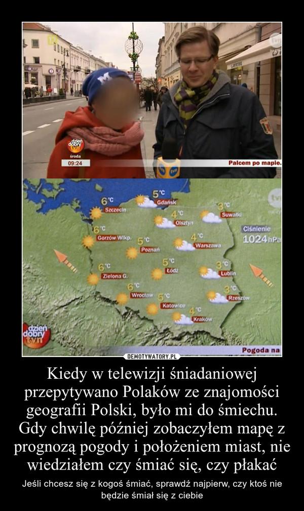 Kiedy w telewizji śniadaniowej przepytywano Polaków ze znajomości geografii Polski, było mi do śmiechu. Gdy chwilę później zobaczyłem mapę z prognozą pogody i położeniem miast, nie wiedziałem czy śmiać się, czy płakać – Jeśli chcesz się z kogoś śmiać, sprawdź najpierw, czy ktoś nie będzie śmiał się z ciebie