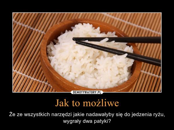 Jak to możliwe – Że ze wszystkich narzędzi jakie nadawałyby się do jedzenia ryżu, wygrały dwa patyki?