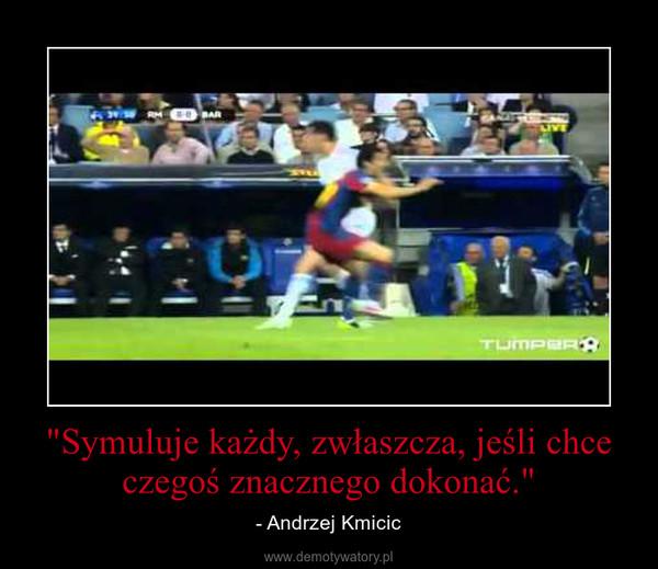 """""""Symuluje każdy, zwłaszcza, jeśli chce czegoś znacznego dokonać."""" – - Andrzej Kmicic"""