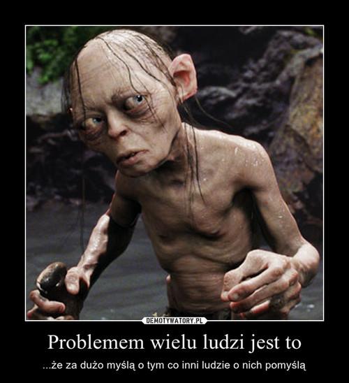 Problemem wielu ludzi jest to