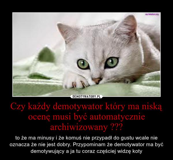 Czy każdy demotywator który ma niską ocenę musi być automatycznie archiwizowany ??? – to że ma minusy i że komuś nie przypadł do gustu wcale nie oznacza że nie jest dobry. Przypominam że demotywator ma być demotywujący a ja tu coraz częściej widzę koty