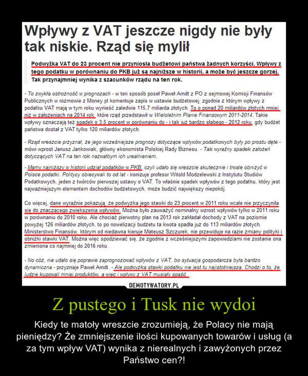 Z pustego i Tusk nie wydoi – Kiedy te matoły wreszcie zrozumieją, że Polacy nie mają pieniędzy? Że zmniejszenie ilości kupowanych towarów i usług (a za tym wpływ VAT) wynika z nierealnych i zawyżonych przez Państwo cen?!