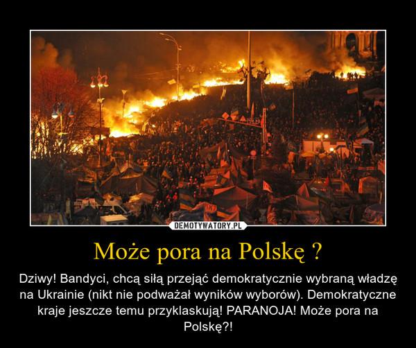 Może pora na Polskę ? – Dziwy! Bandyci, chcą siłą przejąć demokratycznie wybraną władzę na Ukrainie (nikt nie podważał wyników wyborów). Demokratyczne kraje jeszcze temu przyklaskują! PARANOJA! Może pora na Polskę?!
