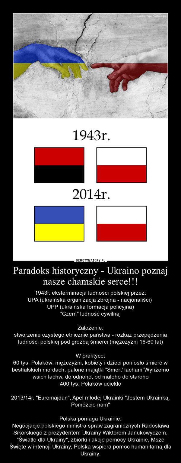 """Paradoks historyczny - Ukraino poznaj nasze chamskie serce!!! – 1943r. eksterminacja ludności polskiej przez:\nUPA (ukraińska organizacja zbrojna - nacjonaliści) \nUPP (ukraińska formacja policyjna)\n""""Czerń"""" ludność cywilną \n\nZałożenie:\nstworzenie czystego etnicznie państwa - rozkaz przepędzenia ludności polskiej pod groźbą śmierci (mężczyźni 16-60 lat)\n\nW praktyce:\n60 tys. Polaków: mężczyźni, kobiety i dzieci poniosło śmierć w bestialskich mordach, palone majątki """"Smert\' lacham""""Wyriżemo wsich lachw, do odnoho, od małoho do staroho\n400 tys. Polaków uciekło\n\n2013/14r. """"Euromajdan"""", Apel młodej Ukrainki """"Jestem Ukrainką. Pomóżcie nam""""\n\nPolska pomaga Ukrainie:\nNegocjacje polskiego ministra spraw zagranicznych Radosława Sikorskiego z prezydentem Ukrainy Wiktorem Janukowyczem, """"Światło dla Ukrainy"""", zbiórki i akcje pomocy Ukrainie, Msze Święte w intencji Ukrainy, Polska wspiera pomoc humanitarną dla Ukrainy."""