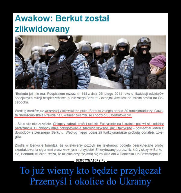 To już wiemy kto będzie przyłączał Przemyśl i okolice do Ukrainy –