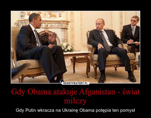 Gdy Obama atakuje Afganistan - świat milczy – Gdy Putin wkracza na Ukrainę Obama potępia ten pomysł