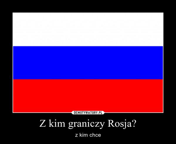 Z kim graniczy Rosja? – z kim chce
