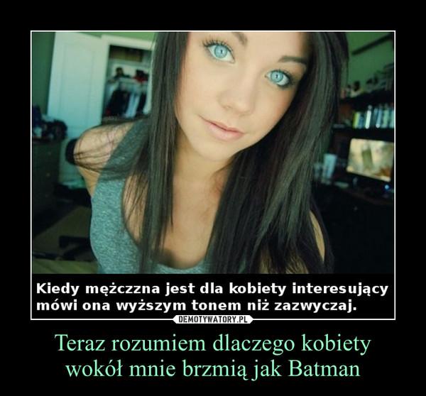 Teraz rozumiem dlaczego kobietywokół mnie brzmią jak Batman –