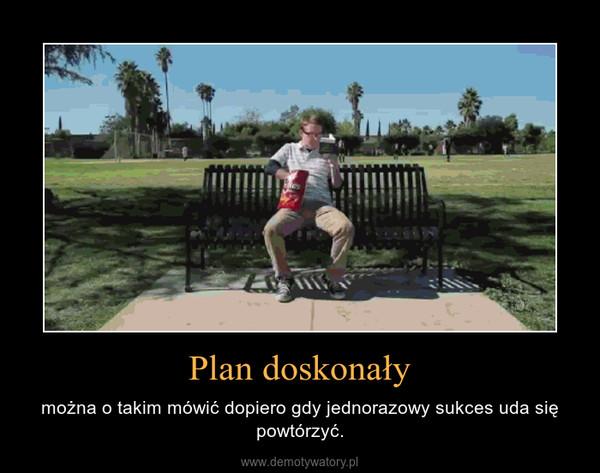 Plan doskonały – można o takim mówić dopiero gdy jednorazowy sukces uda się powtórzyć.