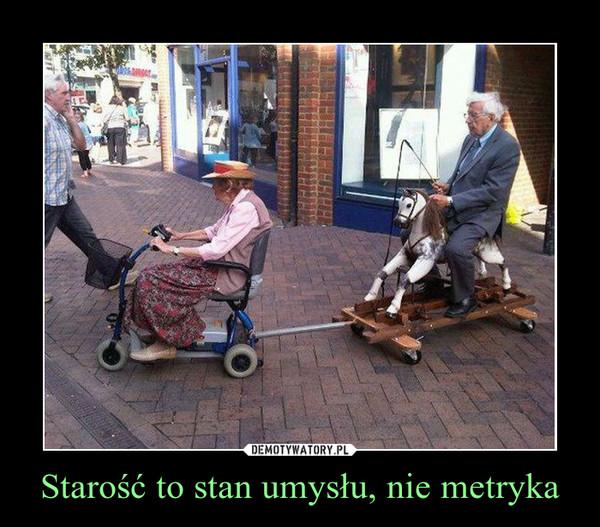 Starość to stan umysłu, nie metryka –