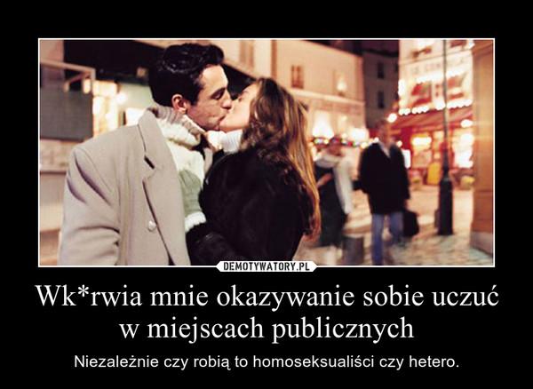 Wk*rwia mnie okazywanie sobie uczuć w miejscach publicznych – Niezależnie czy robią to homoseksualiści czy hetero.