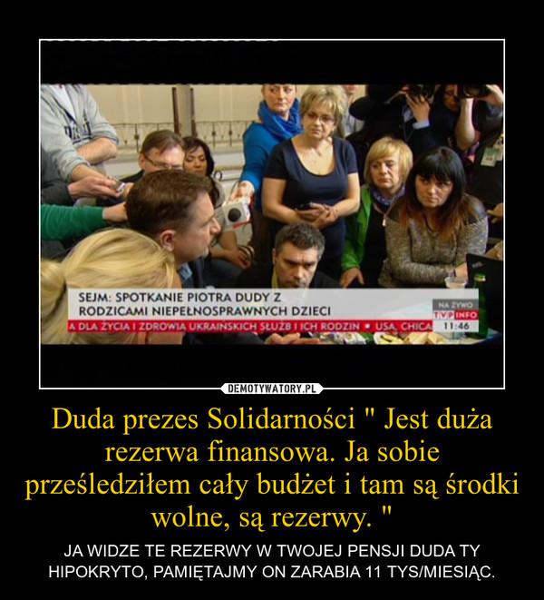 """Duda prezes Solidarności """" Jest duża rezerwa finansowa. Ja sobie prześledziłem cały budżet i tam są środki wolne, są rezerwy. """" – JA WIDZE TE REZERWY W TWOJEJ PENSJI DUDA TY HIPOKRYTO, PAMIĘTAJMY ON ZARABIA 11 TYS/MIESIĄC."""