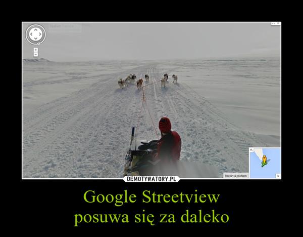 Google Streetviewposuwa się za daleko –
