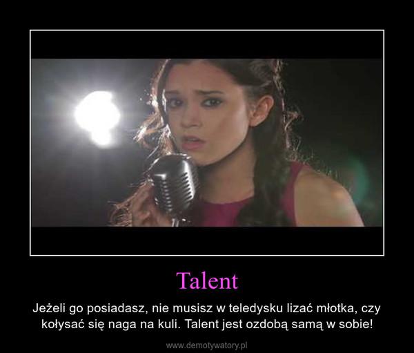Talent – Jeżeli go posiadasz, nie musisz w teledysku lizać młotka, czy kołysać się naga na kuli. Talent jest ozdobą samą w sobie!