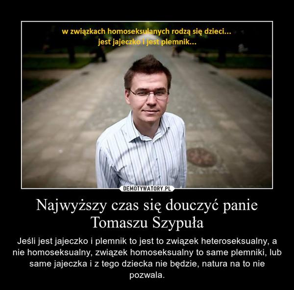 Najwyższy czas się douczyć panie Tomaszu Szypuła – Jeśli jest jajeczko i plemnik to jest to związek heteroseksualny, a nie homoseksualny, związek homoseksualny to same plemniki, lub same jajeczka i z tego dziecka nie będzie, natura na to nie pozwala.