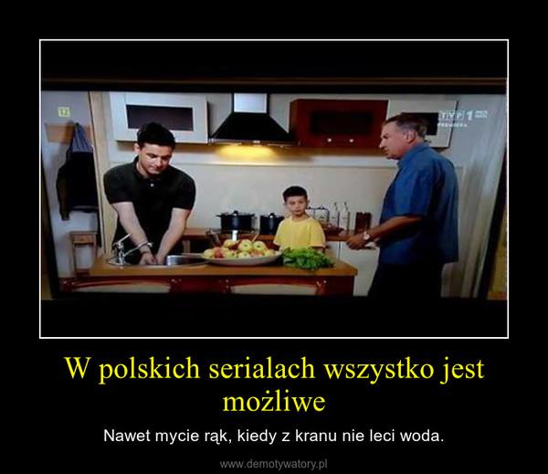 W polskich serialach wszystko jest możliwe – Nawet mycie rąk, kiedy z kranu nie leci woda.