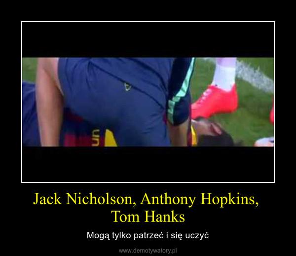 Jack Nicholson, Anthony Hopkins, Tom Hanks – Mogą tylko patrzeć i się uczyć