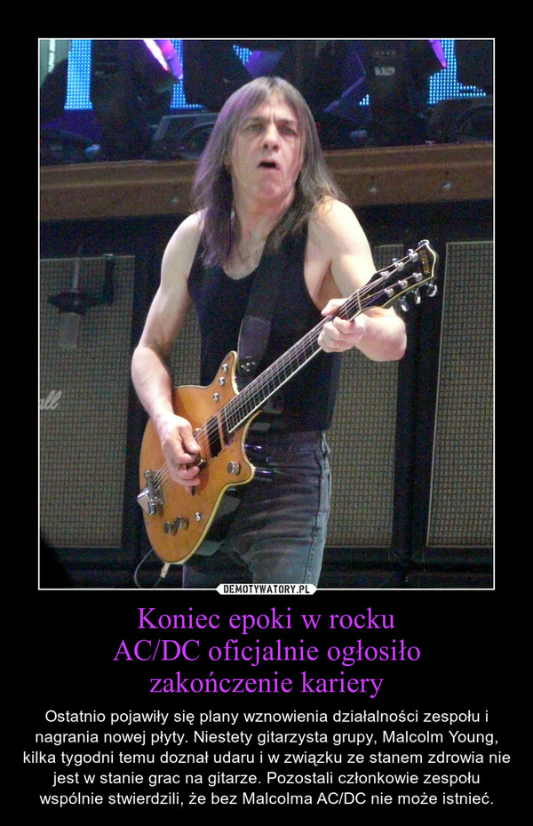 Koniec epoki w rockuAC/DC oficjalnie ogłosiłozakończenie kariery – Ostatnio pojawiły się plany wznowienia działalności zespołu i nagrania nowej płyty. Niestety gitarzysta grupy, Malcolm Young, kilka tygodni temu doznał udaru i w związku ze stanem zdrowia nie jest w stanie grac na gitarze. Pozostali członkowie zespołu wspólnie stwierdzili, że bez Malcolma AC/DC nie może istnieć.