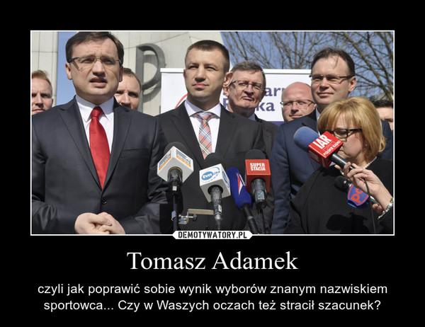 Tomasz Adamek – czyli jak poprawić sobie wynik wyborów znanym nazwiskiem sportowca... Czy w Waszych oczach też stracił szacunek?