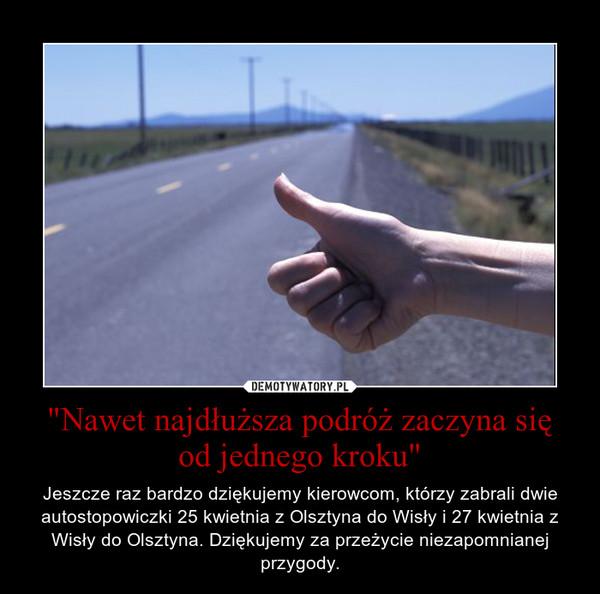 """""""Nawet najdłuższa podróż zaczyna się od jednego kroku"""" – Jeszcze raz bardzo dziękujemy kierowcom, którzy zabrali dwie autostopowiczki 25 kwietnia z Olsztyna do Wisły i 27 kwietnia z Wisły do Olsztyna. Dziękujemy za przeżycie niezapomnianej przygody."""