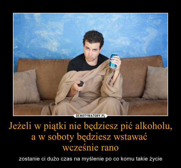 Jeżeli w piątki nie będziesz pić alkoholu, a w soboty będziesz wstawać wcześnie rano – zostanie ci dużo czas na myślenie po co komu takie życie