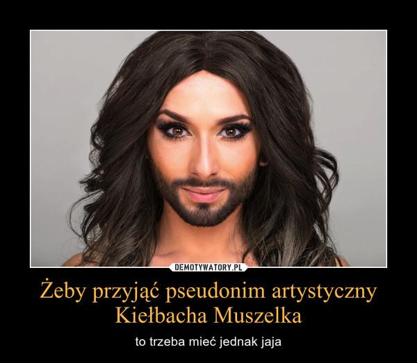 Żeby przyjąć pseudonim artystyczny Kiełbacha Muszelka – to trzeba mieć jednak jaja