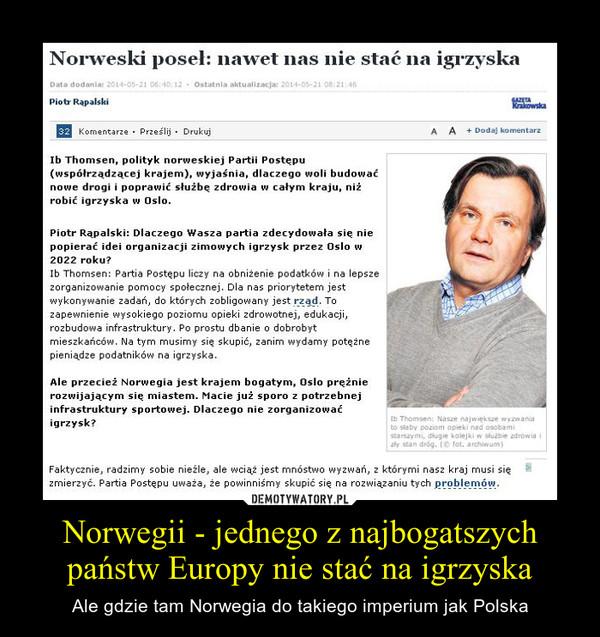 Norwegii - jednego z najbogatszych państw Europy nie stać na igrzyska – Ale gdzie tam Norwegia do takiego imperium jak Polska