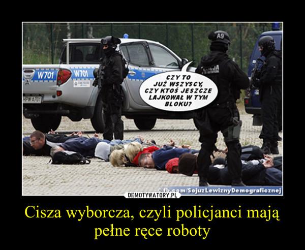 Cisza wyborcza, czyli policjanci mają pełne ręce roboty –