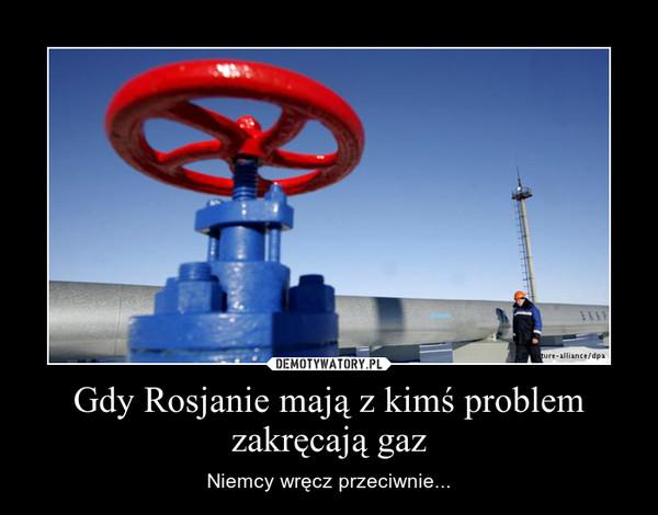 Gdy Rosjanie mają z kimś problem zakręcają gaz – Niemcy wręcz przeciwnie...