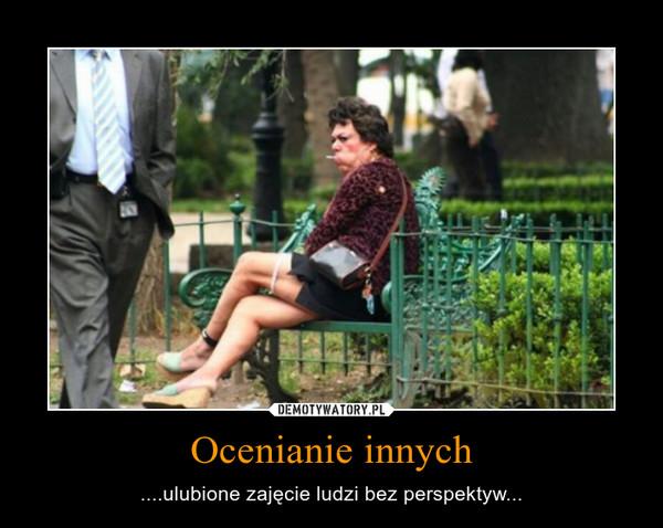 Ocenianie innych – ....ulubione zajęcie ludzi bez perspektyw...