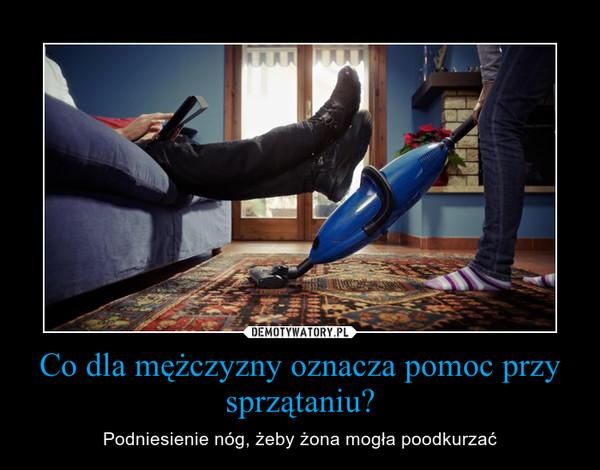 Co dla mężczyzny oznacza pomoc przy sprzątaniu? – Podniesienie nóg, żeby żona mogła poodkurzać