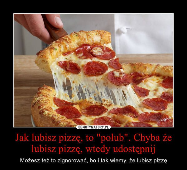 """Jak lubisz pizzę, to """"polub"""". Chyba że lubisz pizzę, wtedy udostępnij – Możesz też to zignorować, bo i tak wiemy, że lubisz pizzę"""