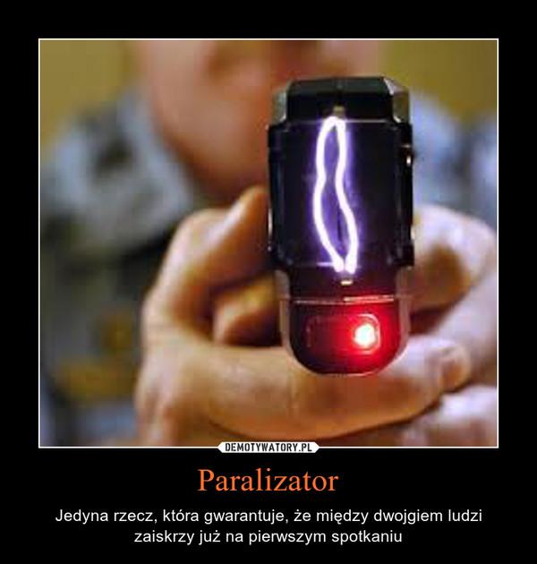 Paralizator – Jedyna rzecz, która gwarantuje, że między dwojgiem ludzi zaiskrzy już na pierwszym spotkaniu