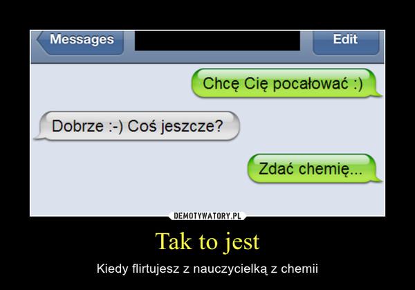 Tak to jest – Kiedy flirtujesz z nauczycielką z chemii
