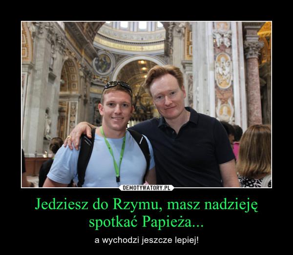 Jedziesz do Rzymu, masz nadzieję spotkać Papieża... – a wychodzi jeszcze lepiej!