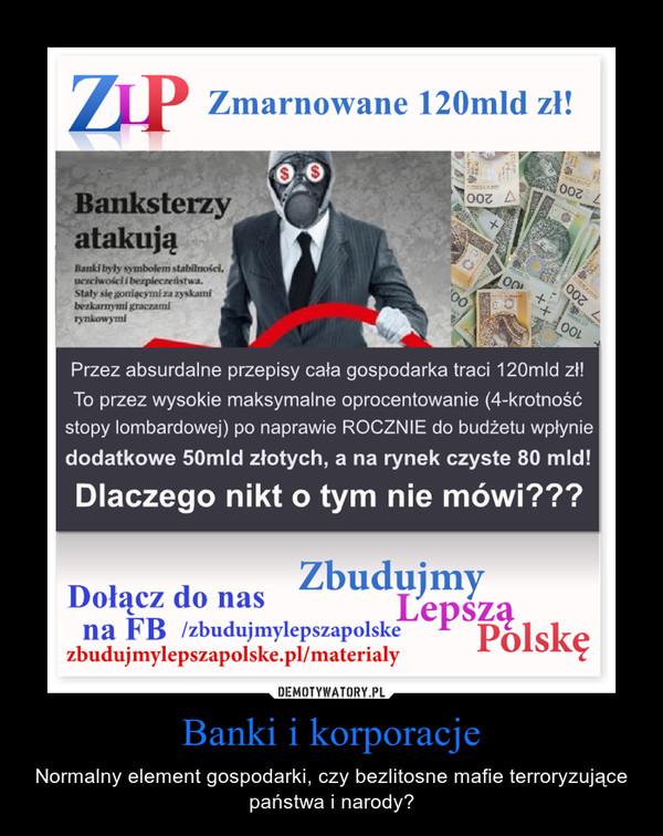 Banki i korporacje – Normalny element gospodarki, czy bezlitosne mafie terroryzujące państwa i narody?