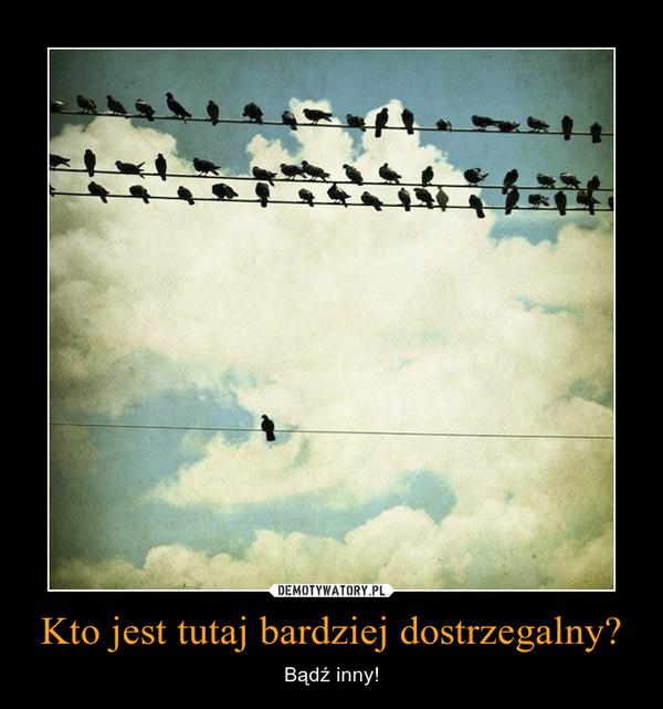 Kto jest tutaj bardziej dostrzegalny? – Bądź inny!