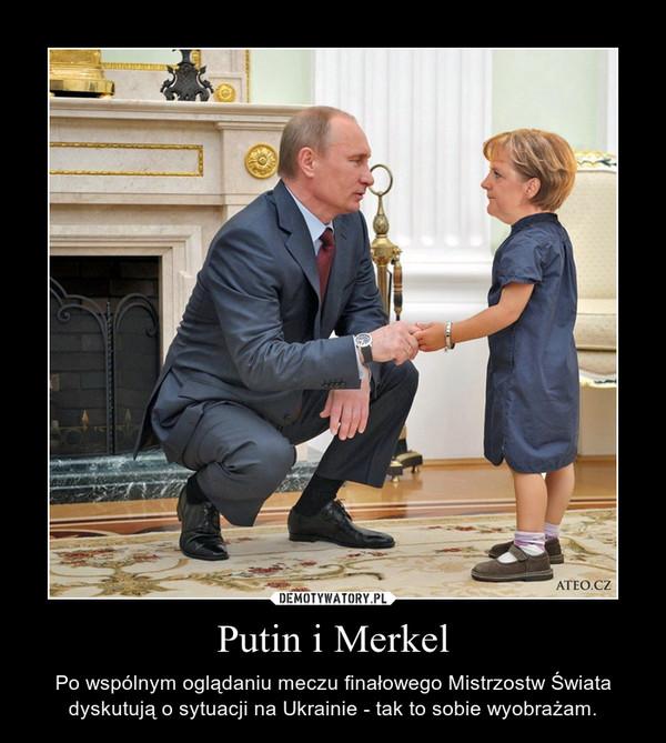Putin i Merkel – Po wspólnym oglądaniu meczu finałowego Mistrzostw Świata dyskutują o sytuacji na Ukrainie - tak to sobie wyobrażam.