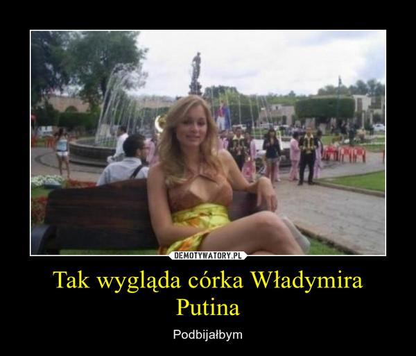 Tak wygląda córka Władymira Putina – Podbijałbym