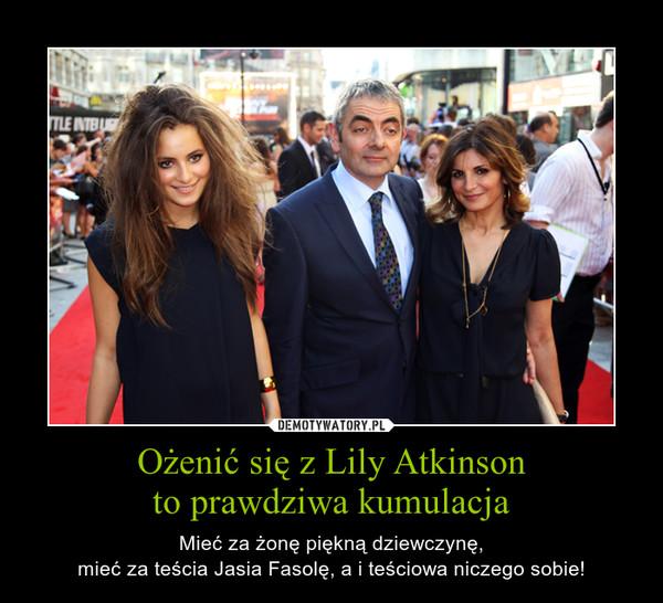 Ożenić się z Lily Atkinsonto prawdziwa kumulacja – Mieć za żonę piękną dziewczynę,mieć za teścia Jasia Fasolę, a i teściowa niczego sobie!