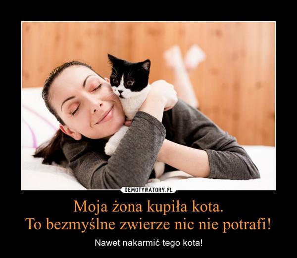 Moja żona kupiła kota.To bezmyślne zwierze nic nie potrafi! – Nawet nakarmić tego kota!