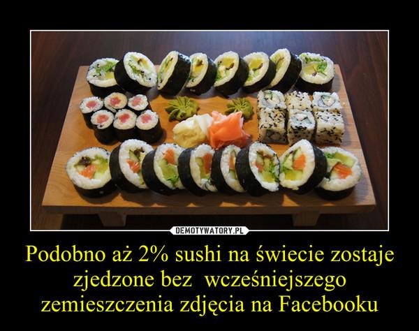 Podobno aż 2% sushi na świecie zostaje zjedzone bez  wcześniejszego zemieszczenia zdjęcia na Facebooku –