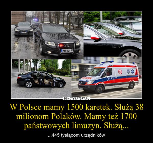W Polsce mamy 1500 karetek. Służą 38 milionom Polaków. Mamy też 1700 państwowych limuzyn. Służą... – ...445 tysiącom urzędników